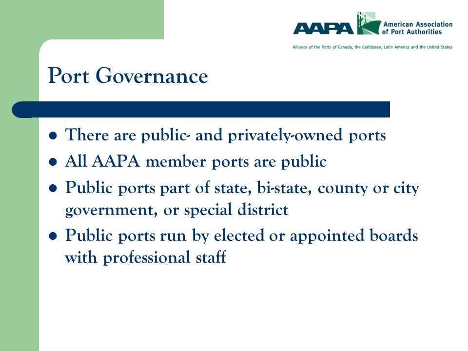 There are public- and privately-owned ports All AAPA member ports are public Public ports part of state, bi-state, county or city government, or special district Public ports run by elected or appointed boards with professional staff Port Governance