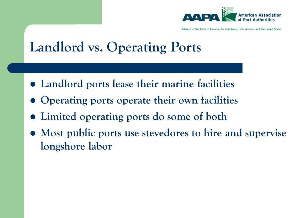 Landlord ports lease their marine facilities Operating ports operate their own facilities Limited operating ports do some of both Most public ports use stevedores to hire and supervise longshore labor Landlord vs.