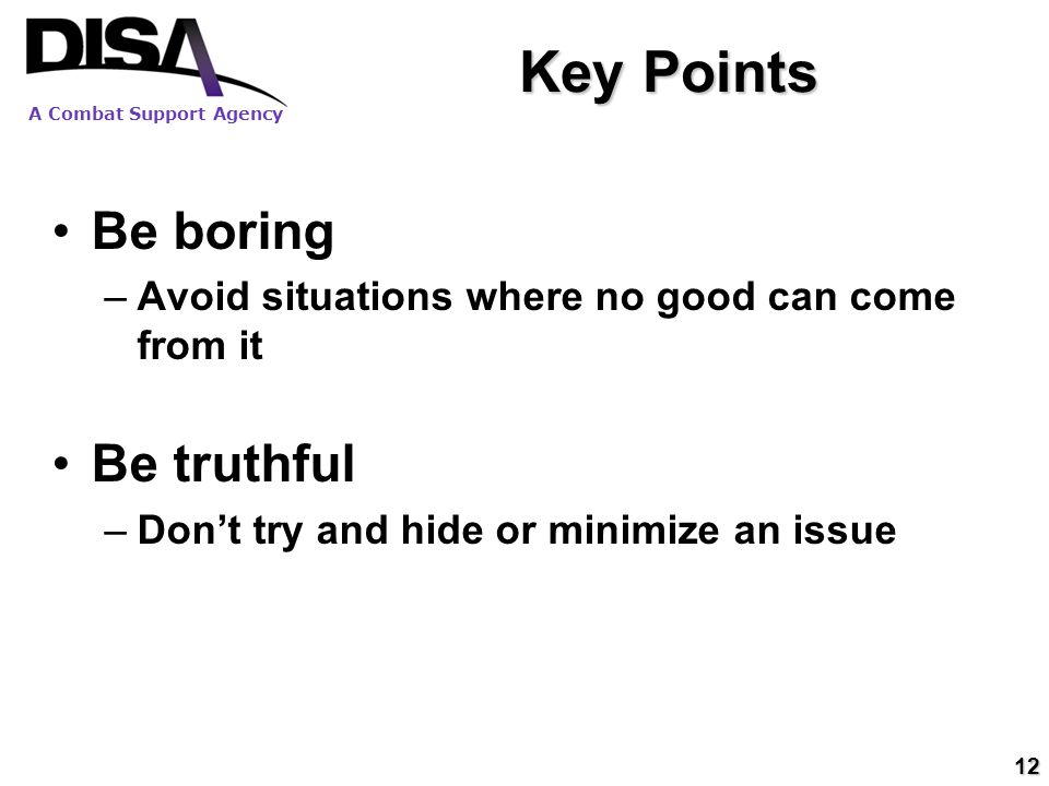 A Combat Support Agency 12 Key Points Be boring –Avoid situations where no good can come from it Be truthful –Don't try and hide or minimize an issue