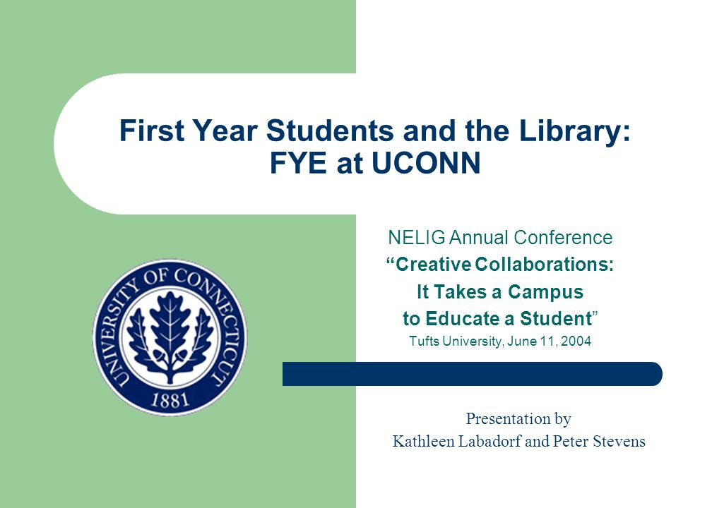 First Year Students and the Library: FYE at UCONN NELIG Annual Conference Creative Collaborations: It Takes a Campus to Educate a Student Tufts University, June 11, 2004 Presentation by Kathleen Labadorf and Peter Stevens