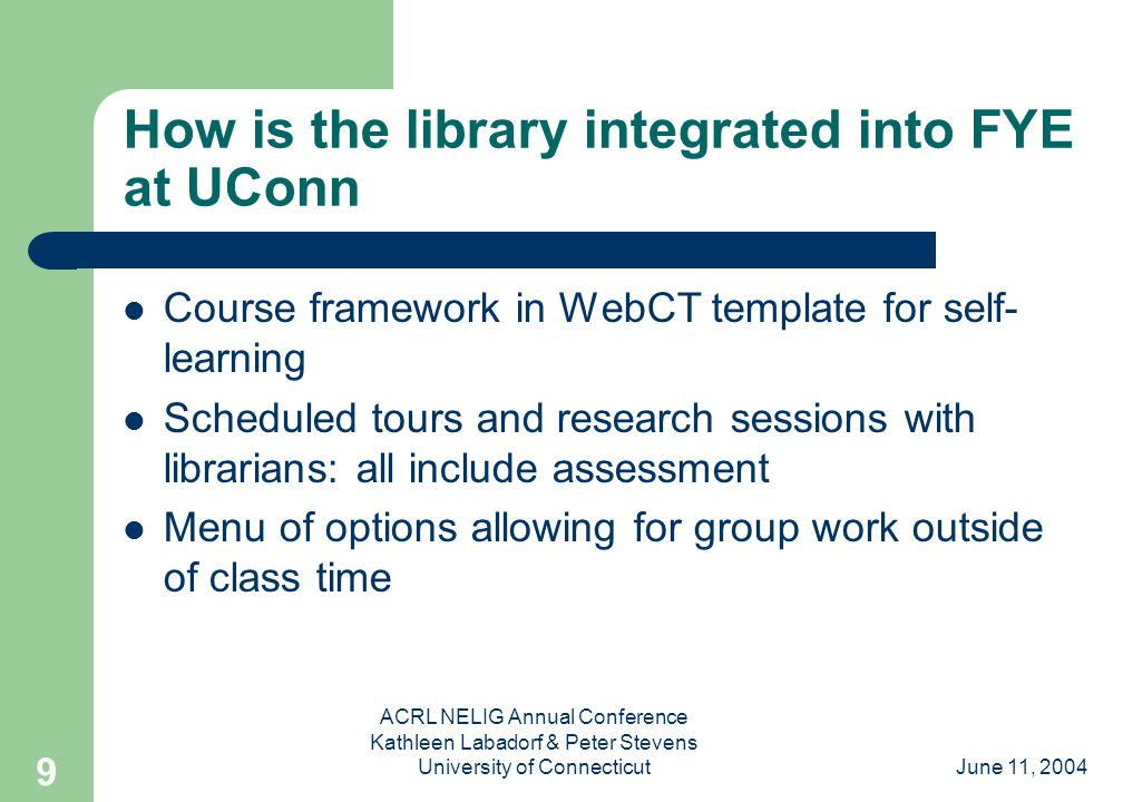 June 11, 2004 ACRL NELIG Annual Conference Kathleen Labadorf & Peter Stevens University of Connecticut 9 How is the library integrated into FYE at UConn Course framework in WebCT template for self- learning Scheduled tours and research sessions with librarians: all include assessment Menu of options allowing for group work outside of class time