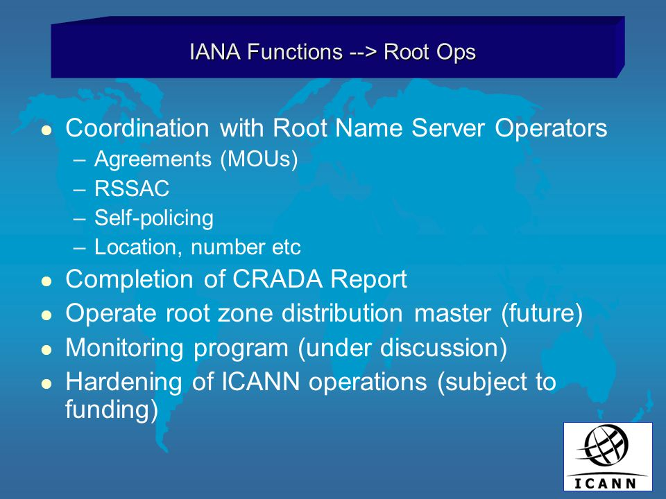 l Coordination with Root Name Server Operators –Agreements (MOUs) –RSSAC –Self-policing –Location, number etc l Completion of CRADA Report l Operate root zone distribution master (future) l Monitoring program (under discussion) l Hardening of ICANN operations (subject to funding) IANA Functions --> Root Ops