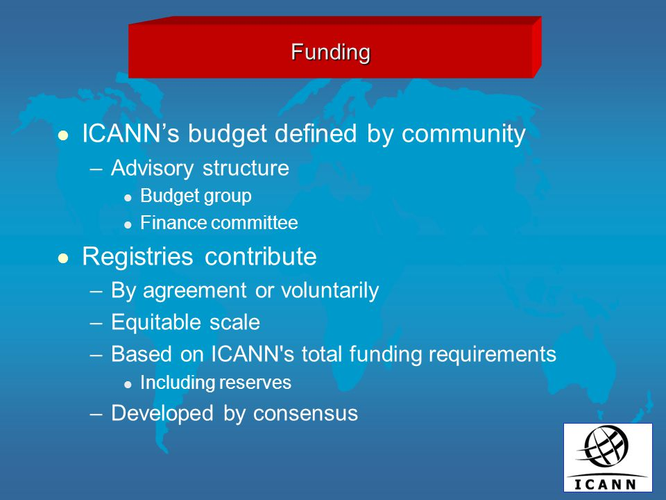 l ICANN's budget defined by community –Advisory structure l Budget group l Finance committee l Registries contribute –By agreement or voluntarily –Equitable scale –Based on ICANN s total funding requirements l Including reserves –Developed by consensus Funding