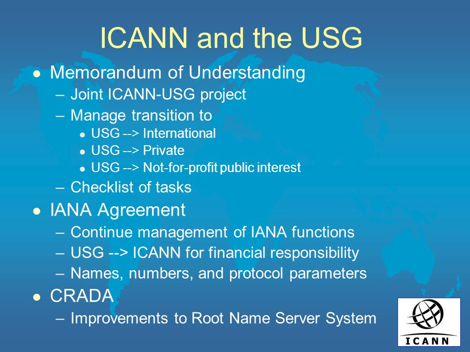 ICANN and the USG l Memorandum of Understanding –Joint ICANN-USG project –Manage transition to l USG --> International l USG --> Private l USG --> Not-for-profit public interest –Checklist of tasks l IANA Agreement –Continue management of IANA functions –USG --> ICANN for financial responsibility –Names, numbers, and protocol parameters l CRADA –Improvements to Root Name Server System