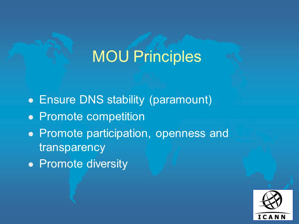 MOU Principles l Ensure DNS stability (paramount) l Promote competition l Promote participation, openness and transparency l Promote diversity