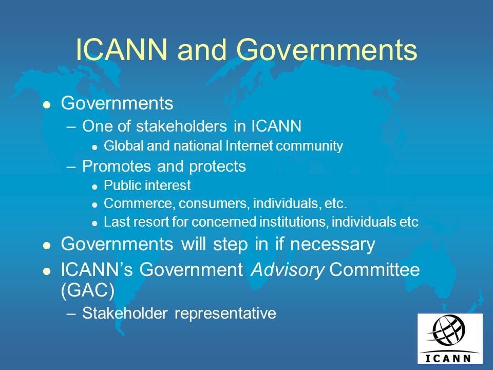ICANN and Governments l Governments –One of stakeholders in ICANN l Global and national Internet community –Promotes and protects l Public interest l Commerce, consumers, individuals, etc.