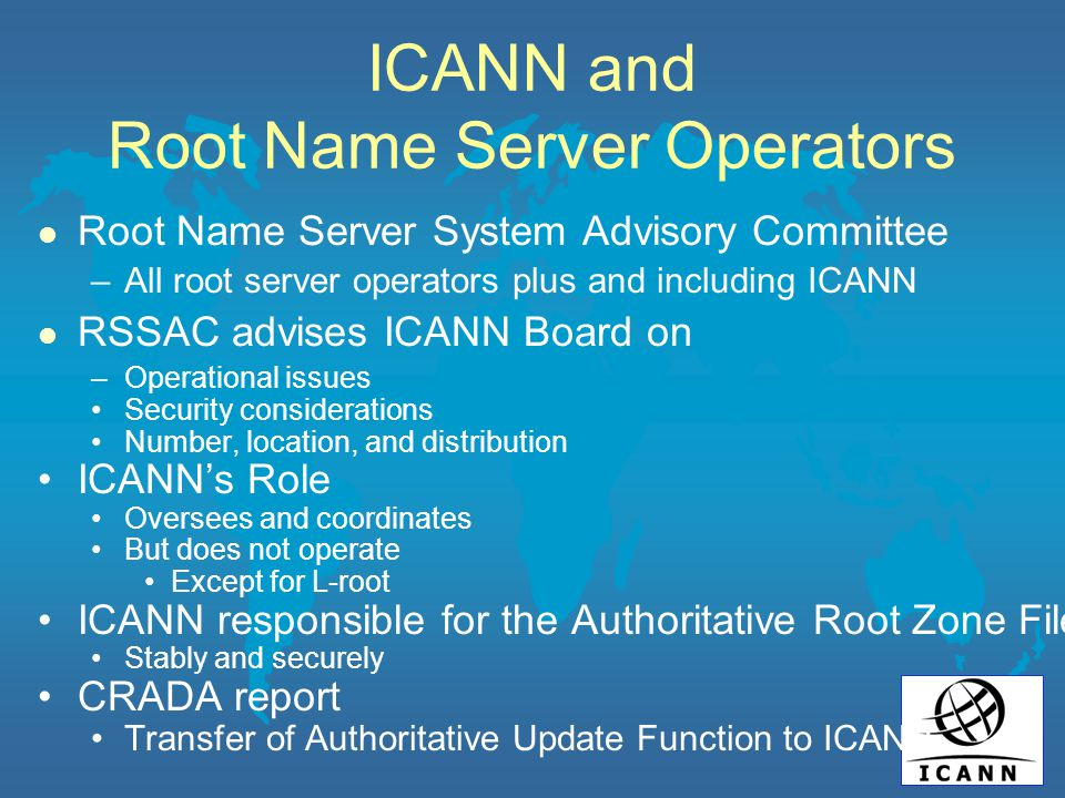 ICANN and Root Name Server Operators l Root Name Server System Advisory Committee –All root server operators plus and including ICANN l RSSAC advises ICANN Board on –Operational issues Security considerations Number, location, and distribution ICANN's Role Oversees and coordinates But does not operate Except for L-root ICANN responsible for the Authoritative Root Zone File Stably and securely CRADA report Transfer of Authoritative Update Function to ICANN