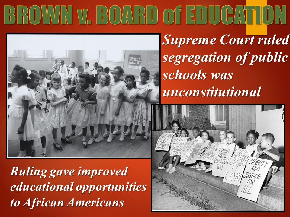Supreme Court ruled segregation of public schools was unconstitutional Ruling gave improved educational opportunities to African Americans