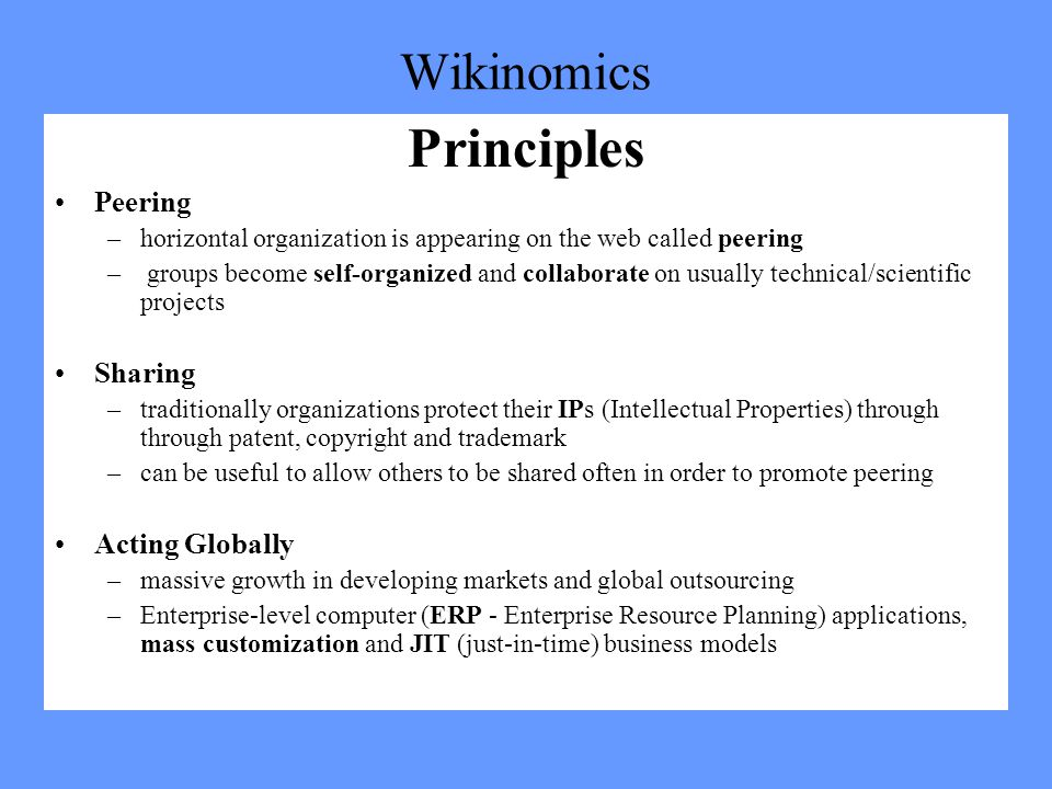 Wikinomics Principles Peering –horizontal organization is appearing on the web called peering – groups become self-organized and collaborate on usually technical/scientific projects Sharing –traditionally organizations protect their IPs (Intellectual Properties) through through patent, copyright and trademark –can be useful to allow others to be shared often in order to promote peering Acting Globally –massive growth in developing markets and global outsourcing –Enterprise-level computer (ERP - Enterprise Resource Planning) applications, mass customization and JIT (just-in-time) business models