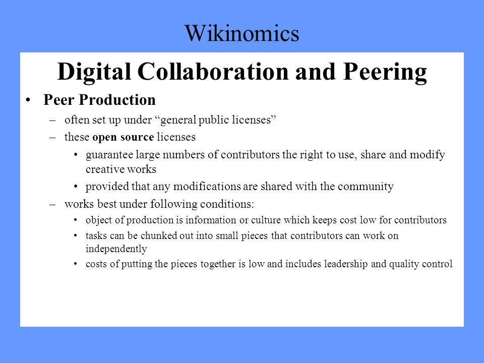 Wikinomics Digital Collaboration and Peering Peer Production –often set up under general public licenses –these open source licenses guarantee large numbers of contributors the right to use, share and modify creative works provided that any modifications are shared with the community –works best under following conditions: object of production is information or culture which keeps cost low for contributors tasks can be chunked out into small pieces that contributors can work on independently costs of putting the pieces together is low and includes leadership and quality control