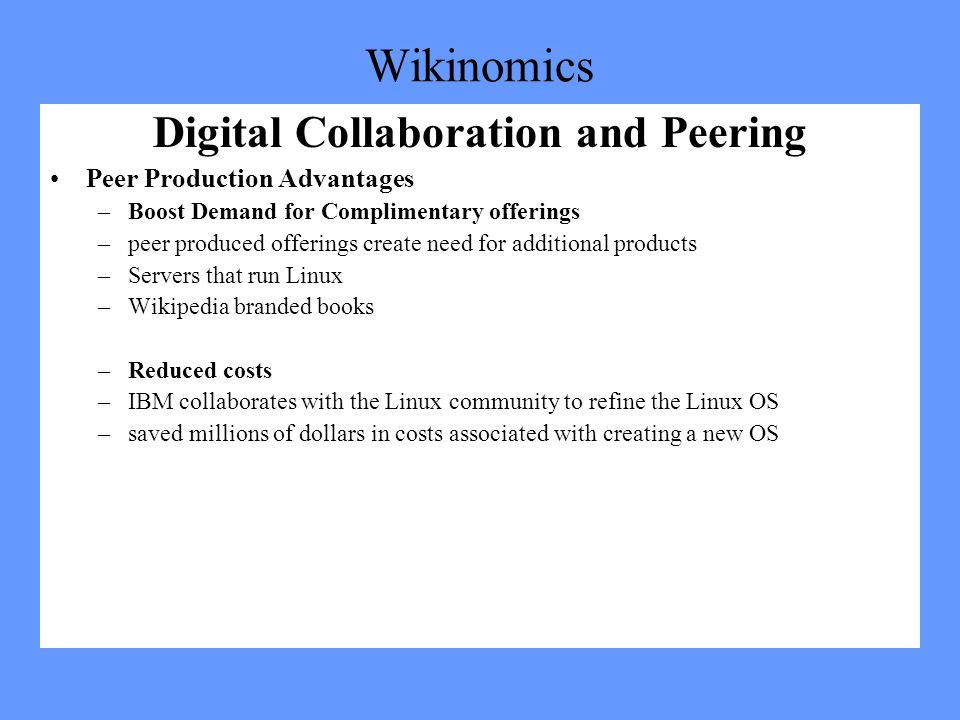 Wikinomics Digital Collaboration and Peering Peer Production Advantages –Boost Demand for Complimentary offerings –peer produced offerings create need for additional products –Servers that run Linux –Wikipedia branded books –Reduced costs –IBM collaborates with the Linux community to refine the Linux OS –saved millions of dollars in costs associated with creating a new OS