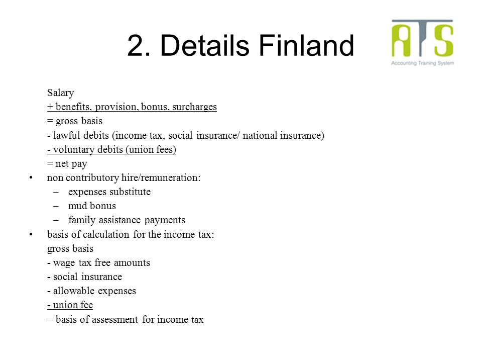 2. Details Finland Salary + benefits, provision, bonus, surcharges = gross basis - lawful debits (income tax, social insurance/ national insurance) -