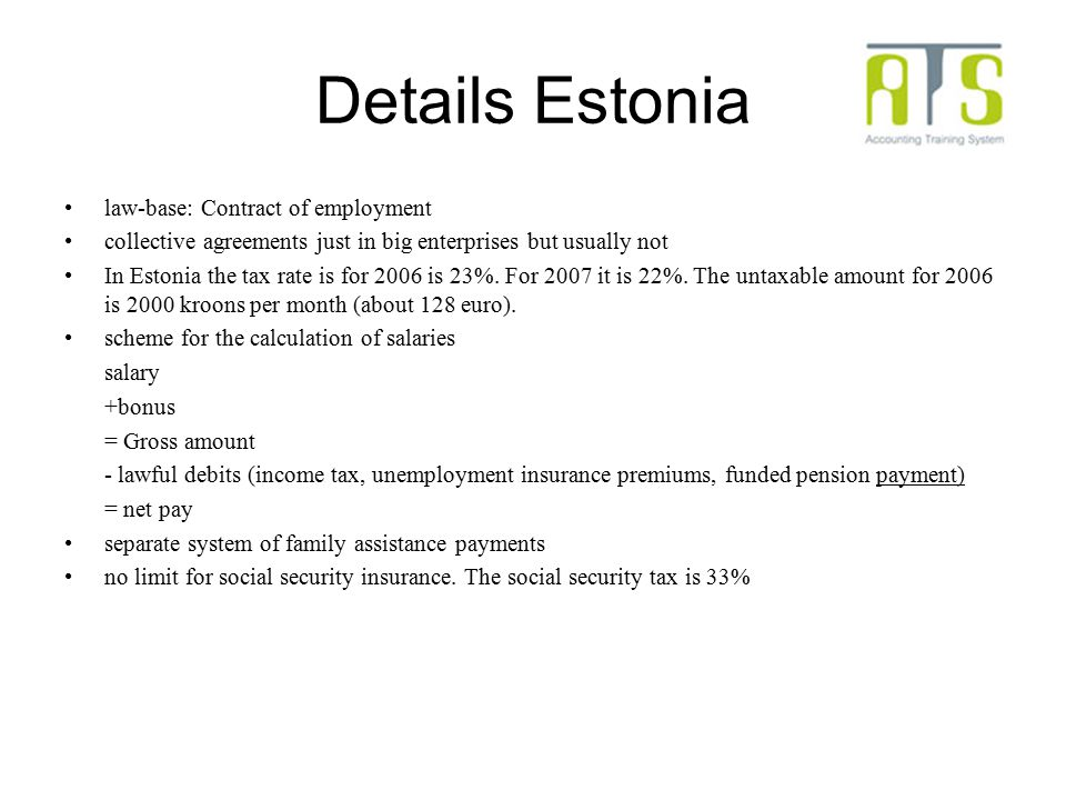 Details Estonia law-base: Contract of employment collective agreements just in big enterprises but usually not In Estonia the tax rate is for 2006 is 23%.