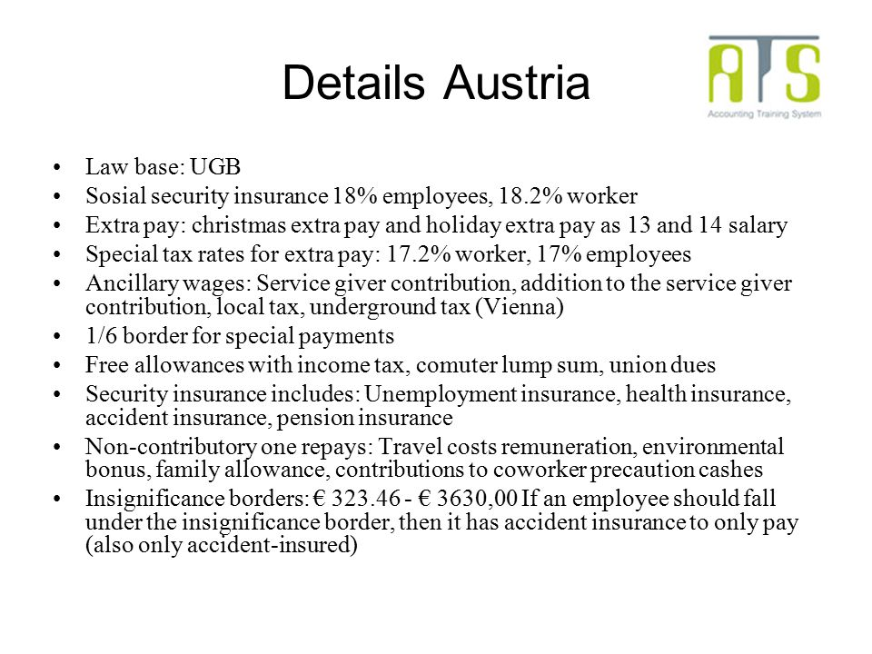 Details Austria Law base: UGB Sosial security insurance 18% employees, 18.2% worker Extra pay: christmas extra pay and holiday extra pay as 13 and 14 salary Special tax rates for extra pay: 17.2% worker, 17% employees Ancillary wages: Service giver contribution, addition to the service giver contribution, local tax, underground tax (Vienna) 1/6 border for special payments Free allowances with income tax, comuter lump sum, union dues Security insurance includes: Unemployment insurance, health insurance, accident insurance, pension insurance Non-contributory one repays: Travel costs remuneration, environmental bonus, family allowance, contributions to coworker precaution cashes Insignificance borders: € 323.46 - € 3630,00 If an employee should fall under the insignificance border, then it has accident insurance to only pay (also only accident-insured)