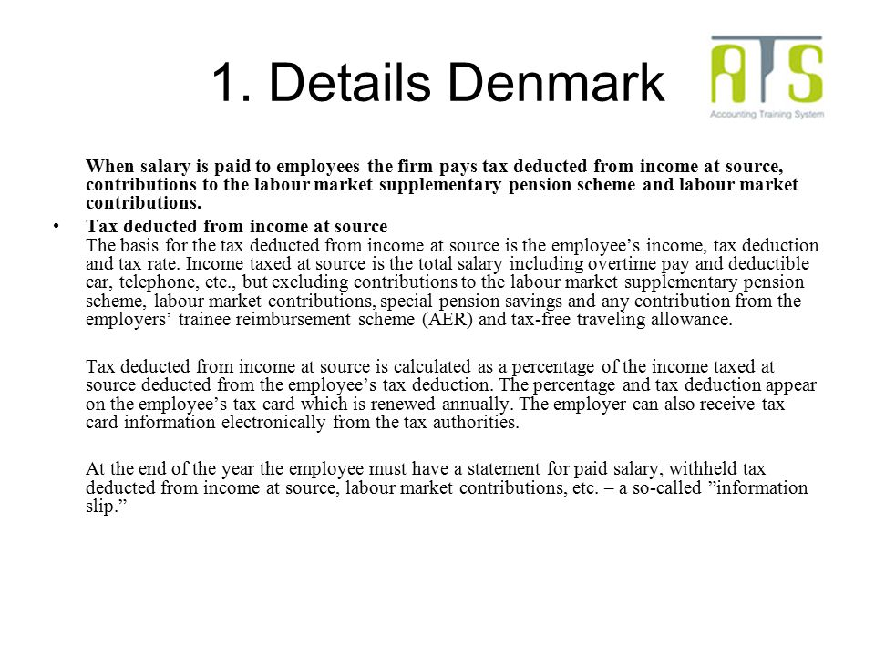 1. Details Denmark When salary is paid to employees the firm pays tax deducted from income at source, contributions to the labour market supplementary