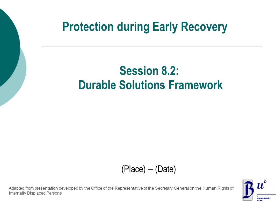 Protection during Early Recovery (Place) – (Date) Session 8.2: Durable Solutions Framework Adapted from presentation developed by the Office of the Representative of the Secretary General on the Human Rights of Internally Displaced Persons