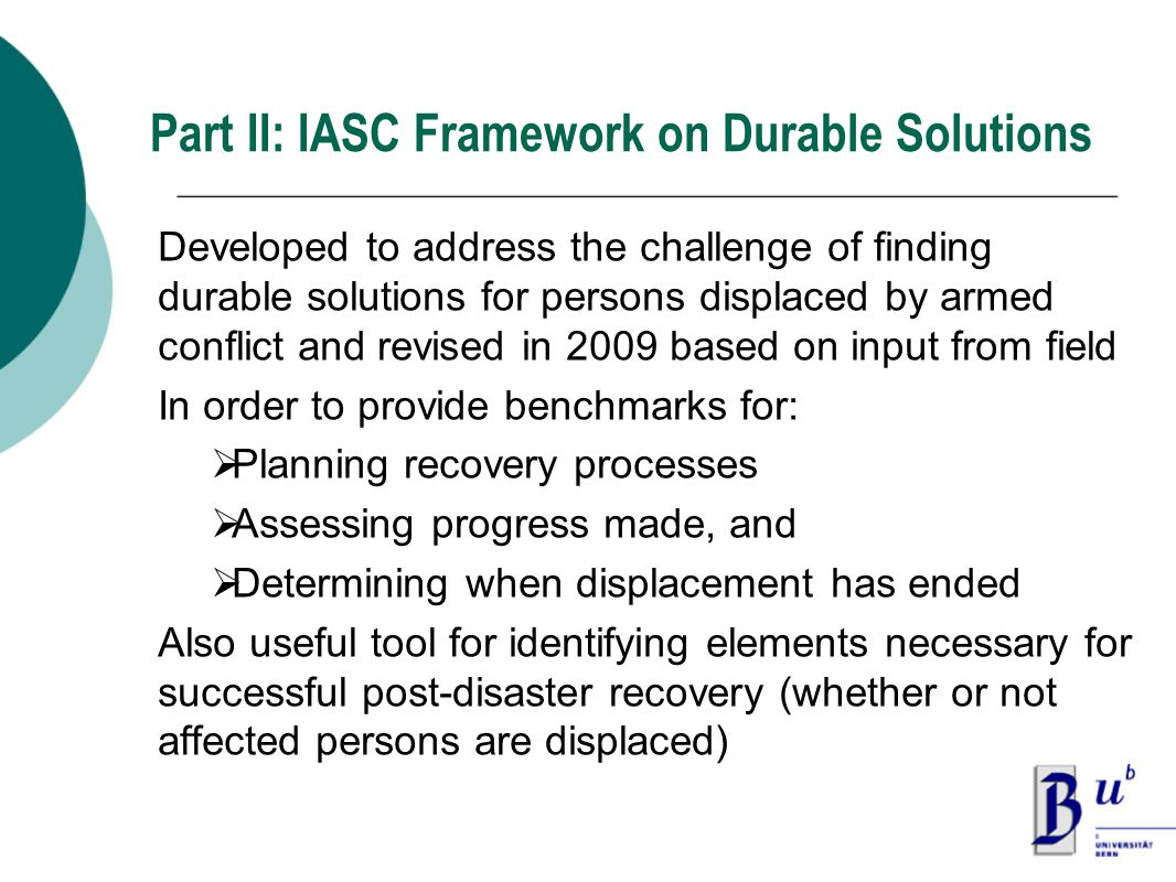Part II: IASC Framework on Durable Solutions Developed to address the challenge of finding durable solutions for persons displaced by armed conflict and revised in 2009 based on input from field In order to provide benchmarks for:  Planning recovery processes  Assessing progress made, and  Determining when displacement has ended Also useful tool for identifying elements necessary for successful post-disaster recovery (whether or not affected persons are displaced)