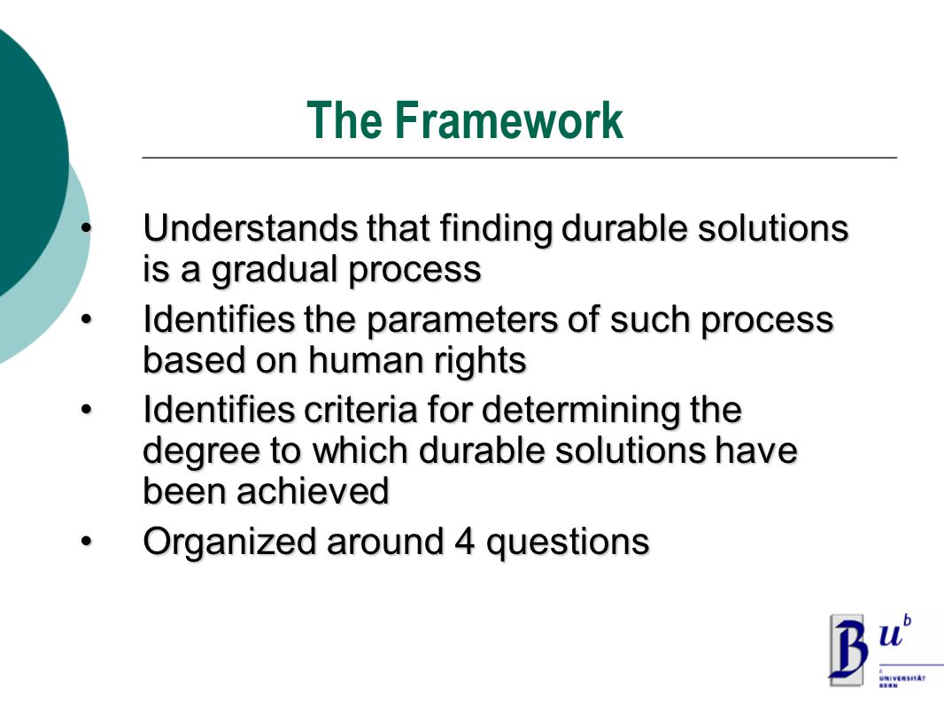 The Framework Understands that finding durable solutions is a gradual processUnderstands that finding durable solutions is a gradual process Identifies the parameters of such process based on human rightsIdentifies the parameters of such process based on human rights Identifies criteria for determining the degree to which durable solutions have been achievedIdentifies criteria for determining the degree to which durable solutions have been achieved Organized around 4 questionsOrganized around 4 questions