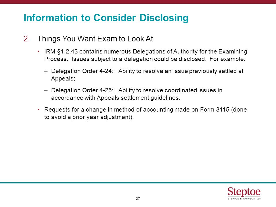 Information to Consider Disclosing 2.Things You Want Exam to Look At IRM §1.2.43 contains numerous Delegations of Authority for the Examining Process.