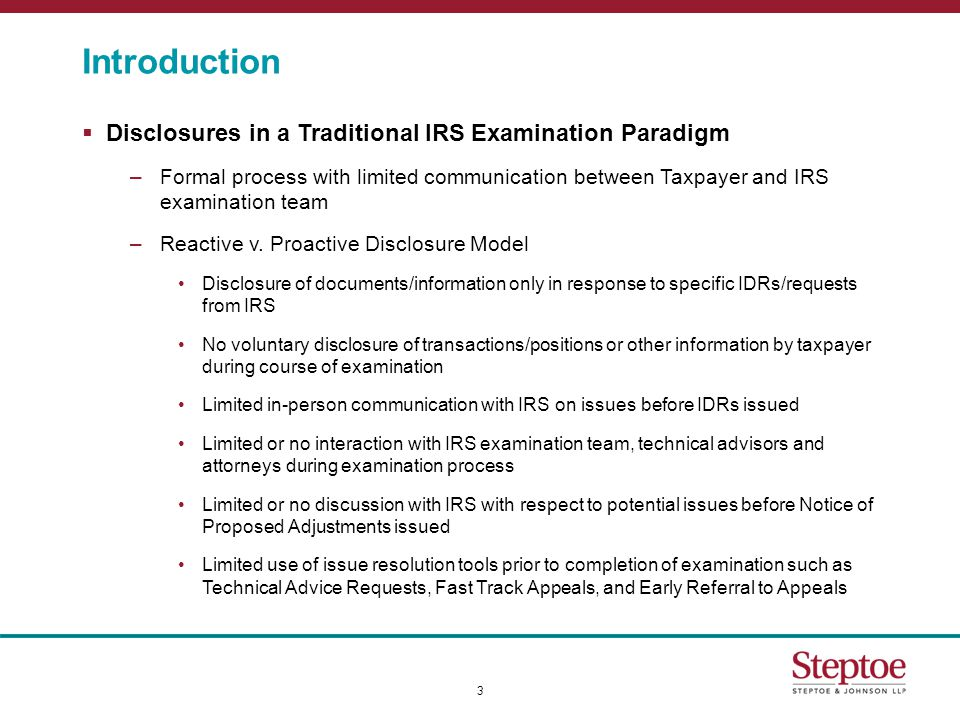 Introduction  Disclosures in a Traditional IRS Examination Paradigm –Formal process with limited communication between Taxpayer and IRS examination team –Reactive v.