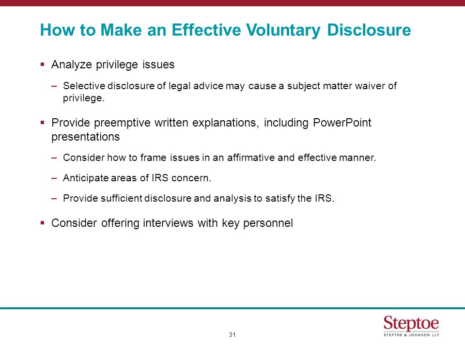 How to Make an Effective Voluntary Disclosure  Analyze privilege issues –Selective disclosure of legal advice may cause a subject matter waiver of privilege.