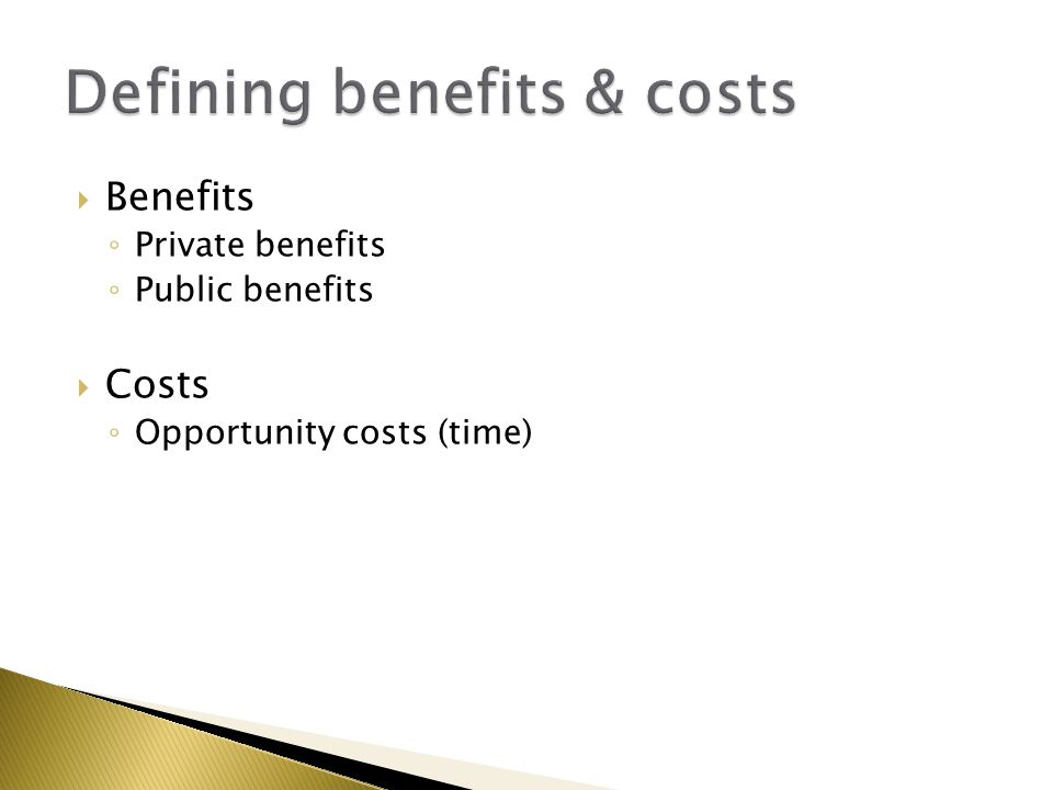  Benefits ◦ Private benefits ◦ Public benefits  Costs ◦ Opportunity costs (time)