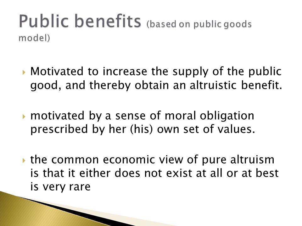  Motivated to increase the supply of the public good, and thereby obtain an altruistic benefit.  motivated by a sense of moral obligation prescribed