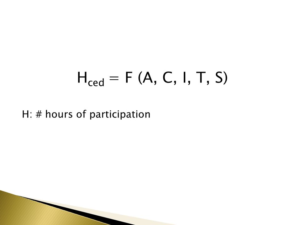 H ced = F (A, C, I, T, S) H: # hours of participation