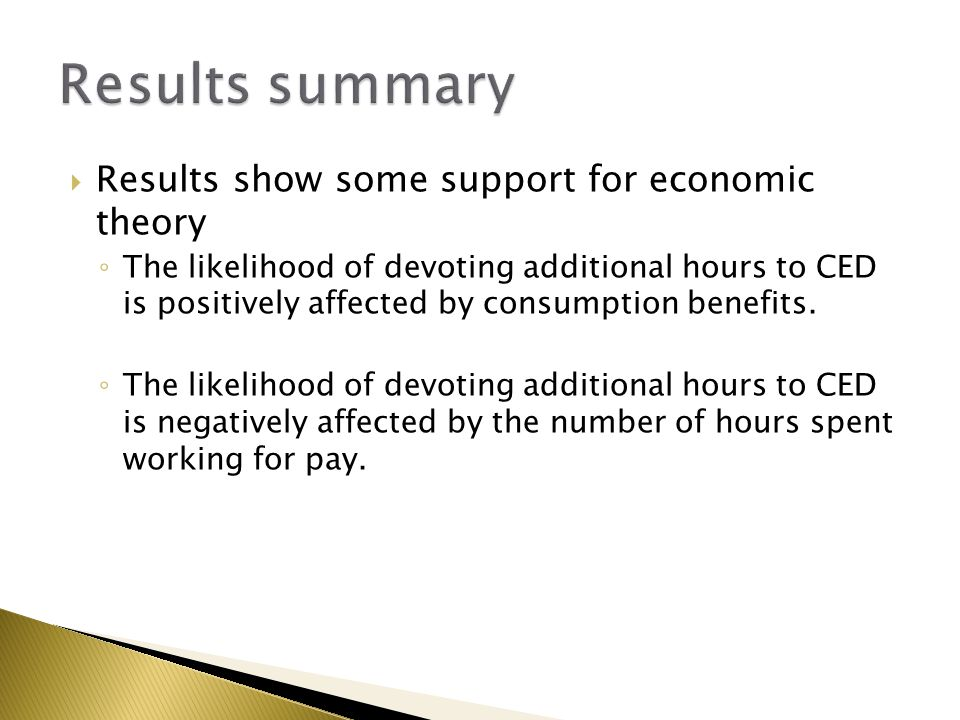  Results show some support for economic theory ◦ The likelihood of devoting additional hours to CED is positively affected by consumption benefits. ◦