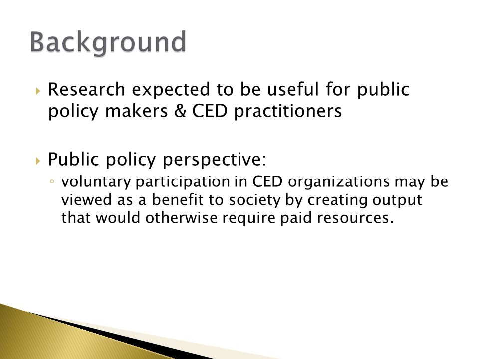  Research expected to be useful for public policy makers & CED practitioners  Public policy perspective: ◦ voluntary participation in CED organizati