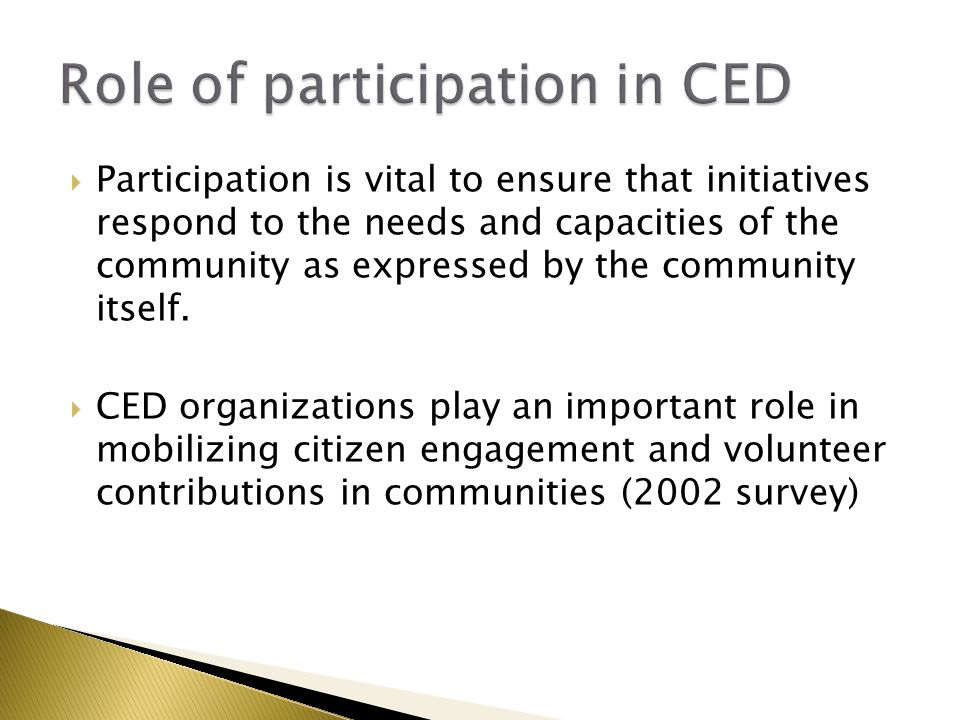  Participation is vital to ensure that initiatives respond to the needs and capacities of the community as expressed by the community itself.  CED o
