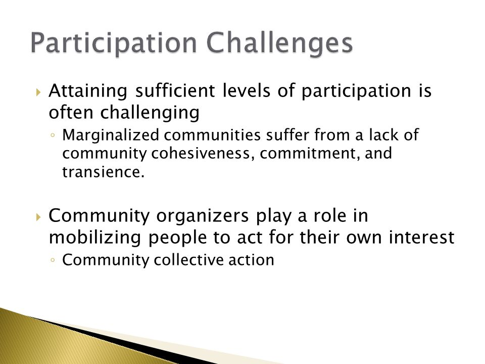  Attaining sufficient levels of participation is often challenging ◦ Marginalized communities suffer from a lack of community cohesiveness, commitmen