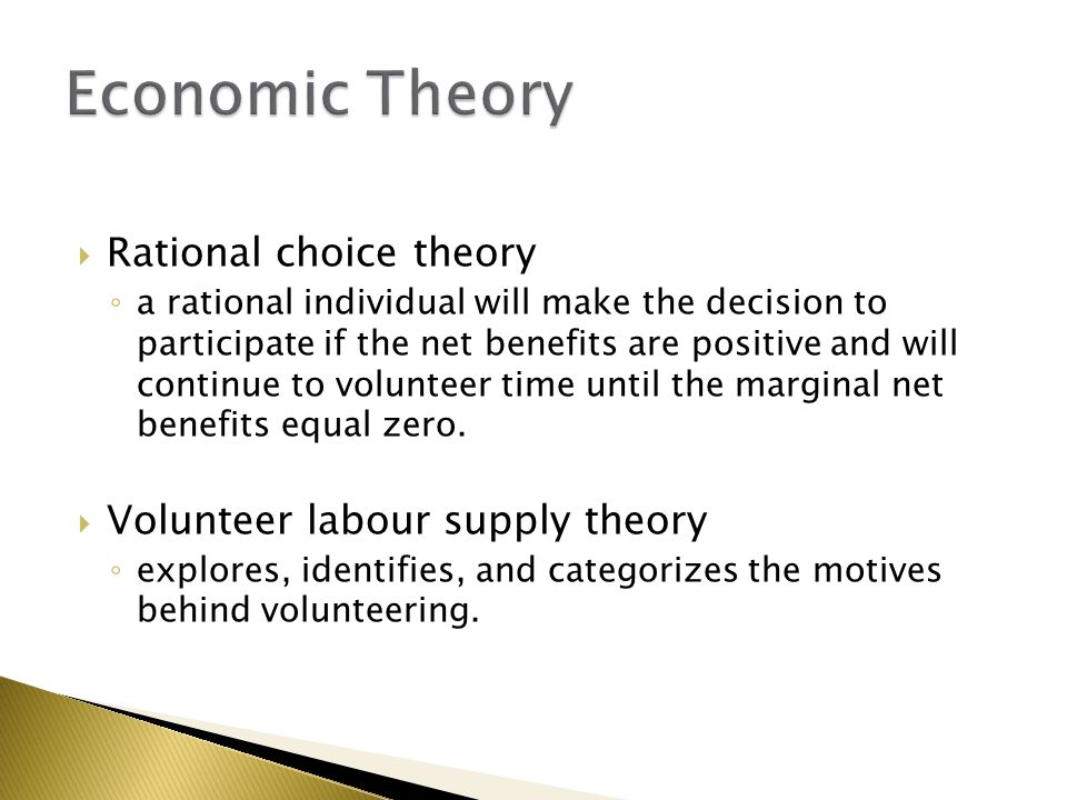  Rational choice theory ◦ a rational individual will make the decision to participate if the net benefits are positive and will continue to volunteer