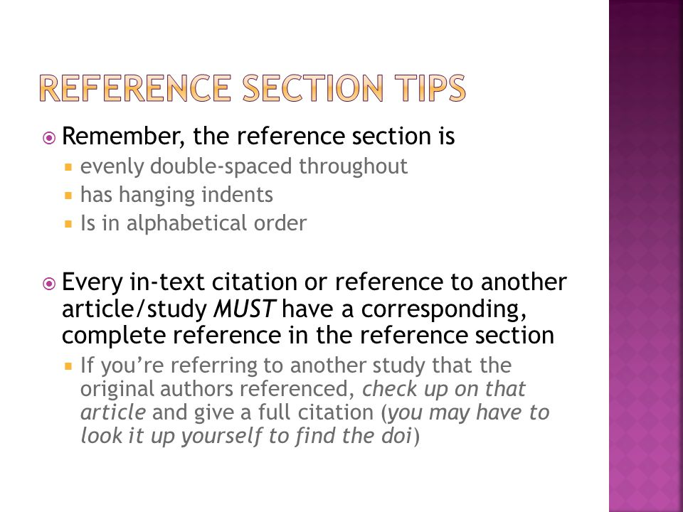  Remember, the reference section is  evenly double-spaced throughout  has hanging indents  Is in alphabetical order  Every in-text citation or reference to another article/study MUST have a corresponding, complete reference in the reference section  If you're referring to another study that the original authors referenced, check up on that article and give a full citation (you may have to look it up yourself to find the doi)
