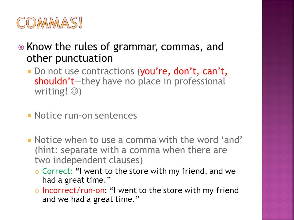  Know the rules of grammar, commas, and other punctuation  Do not use contractions (you're, don't, can't, shouldn't—they have no place in professional writing.