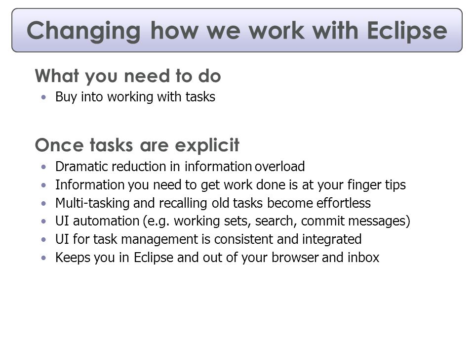 Changing how we work with Eclipse What you need to do Buy into working with tasks Once tasks are explicit Dramatic reduction in information overload Information you need to get work done is at your finger tips Multi-tasking and recalling old tasks become effortless UI automation (e.g.