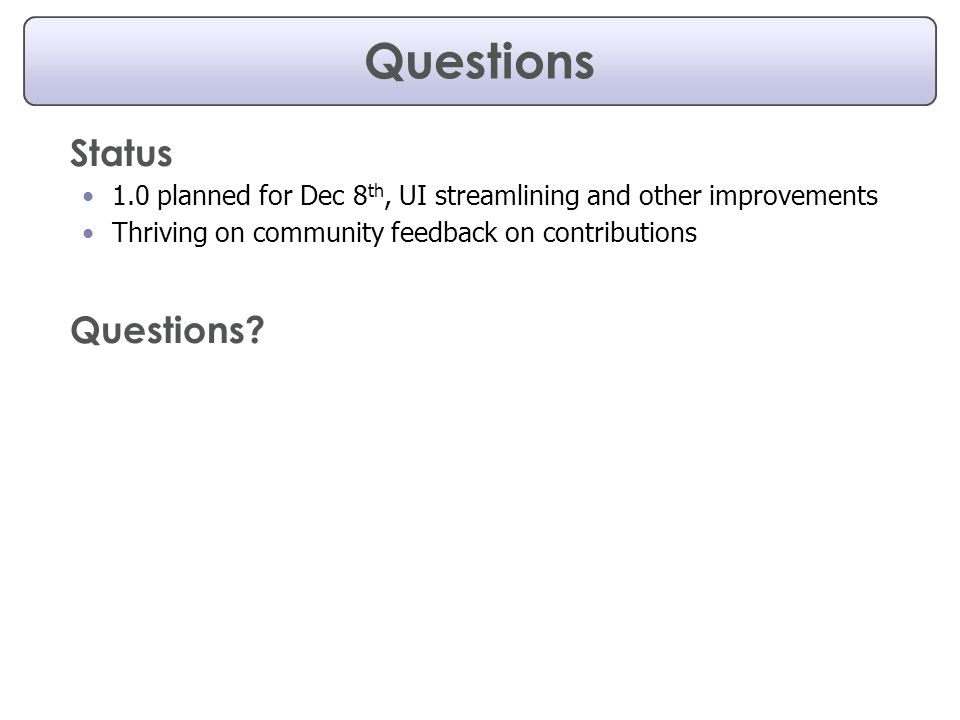 Questions Status 1.0 planned for Dec 8 th, UI streamlining and other improvements Thriving on community feedback on contributions Questions