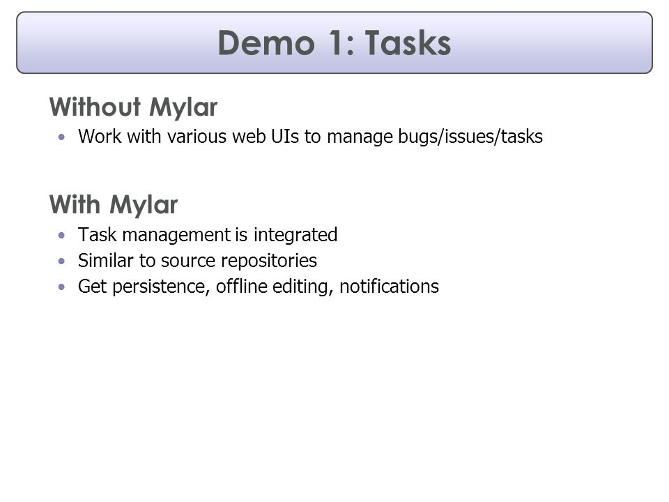 Demo 1: Tasks Without Mylar Work with various web UIs to manage bugs/issues/tasks With Mylar Task management is integrated Similar to source repositories Get persistence, offline editing, notifications