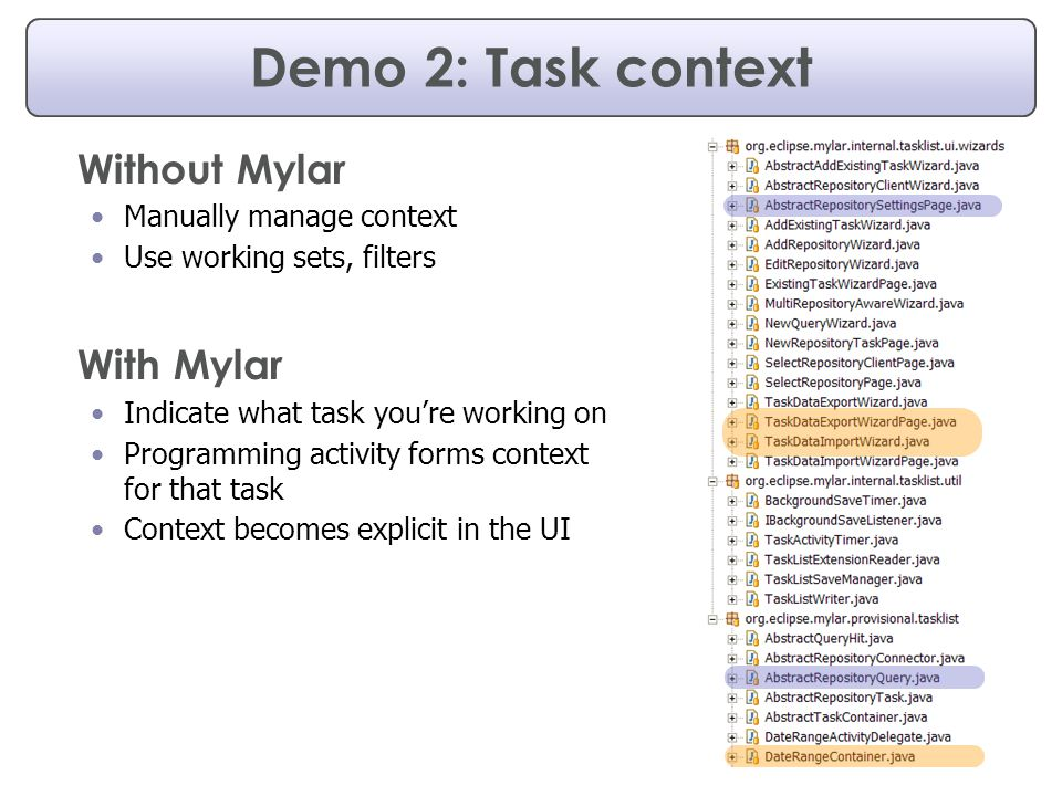 Demo 2: Task context Without Mylar Manually manage context Use working sets, filters With Mylar Indicate what task you're working on Programming activity forms context for that task Context becomes explicit in the UI