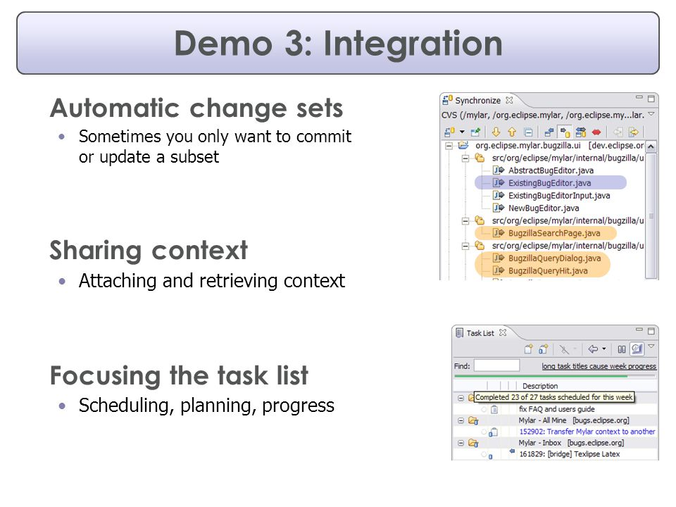 Demo 3: Integration Automatic change sets Sometimes you only want to commit or update a subset Sharing context Attaching and retrieving context Focusing the task list Scheduling, planning, progress