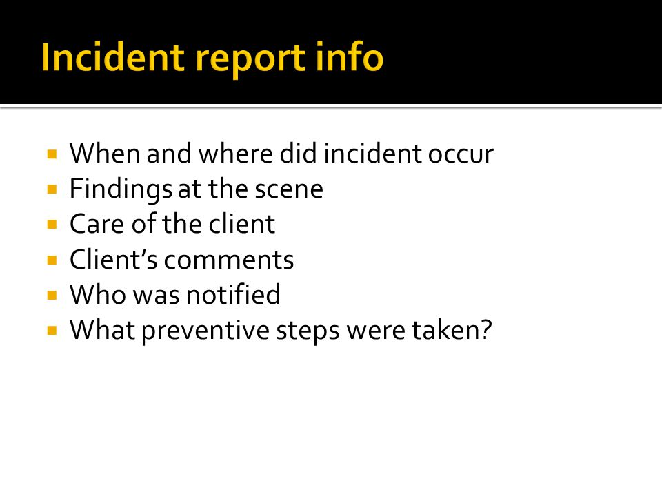  When and where did incident occur  Findings at the scene  Care of the client  Client's comments  Who was notified  What preventive steps were t