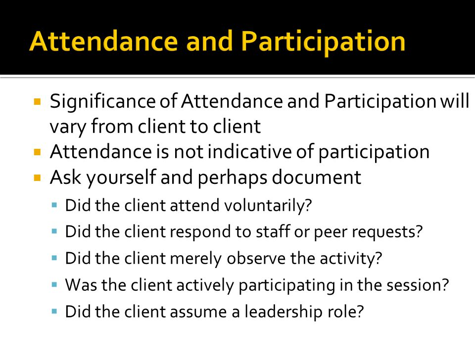  Significance of Attendance and Participation will vary from client to client  Attendance is not indicative of participation  Ask yourself and perh