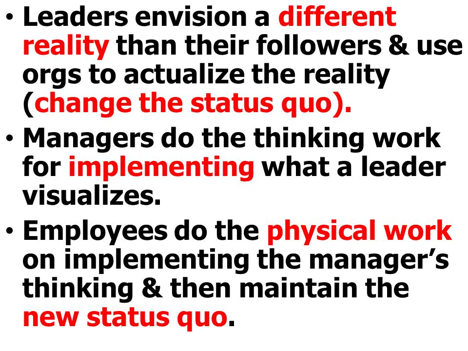 Leaders envision a different reality than their followers & use orgs to actualize the reality (change the status quo). Managers do the thinking work f
