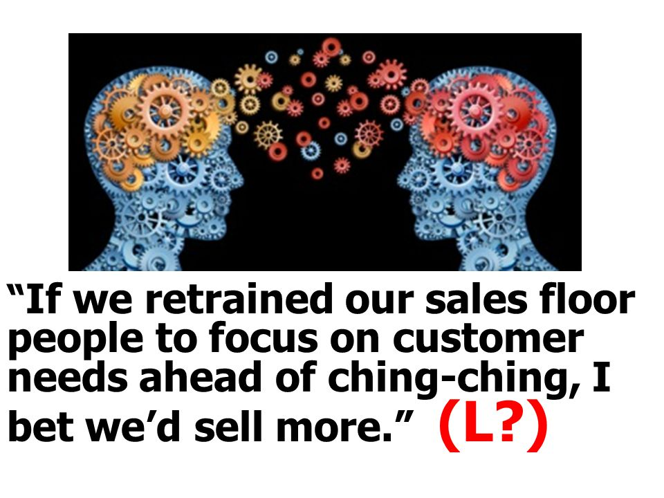 """ If we retrained our sales floor people to focus on customer needs ahead of ching-ching, I bet we'd sell more."" (L?)"