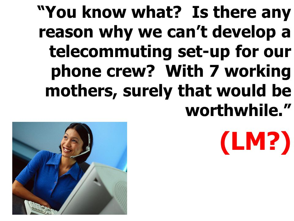 """You know what? Is there any reason why we can't develop a telecommuting set-up for our phone crew? With 7 working mothers, surely that would be worth"