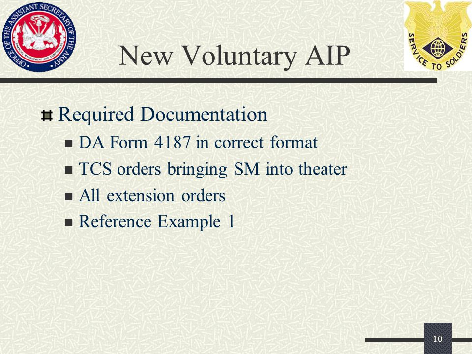 New Voluntary AIP Required Documentation DA Form 4187 in correct format TCS orders bringing SM into theater All extension orders Reference Example 1 10