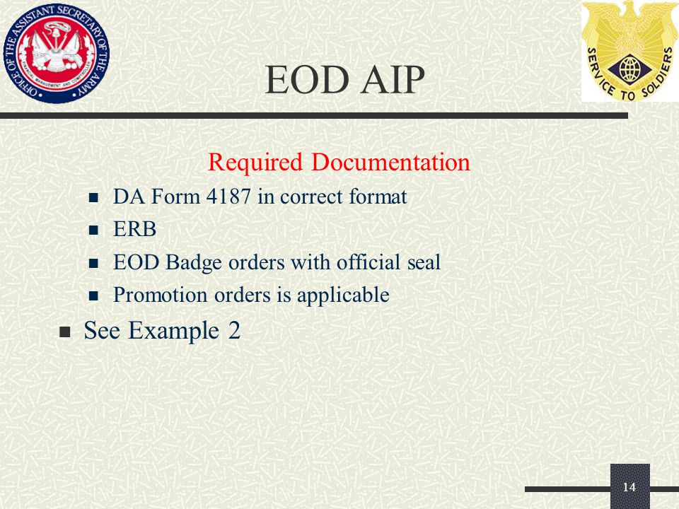 EOD AIP Required Documentation DA Form 4187 in correct format ERB EOD Badge orders with official seal Promotion orders is applicable See Example 2 14