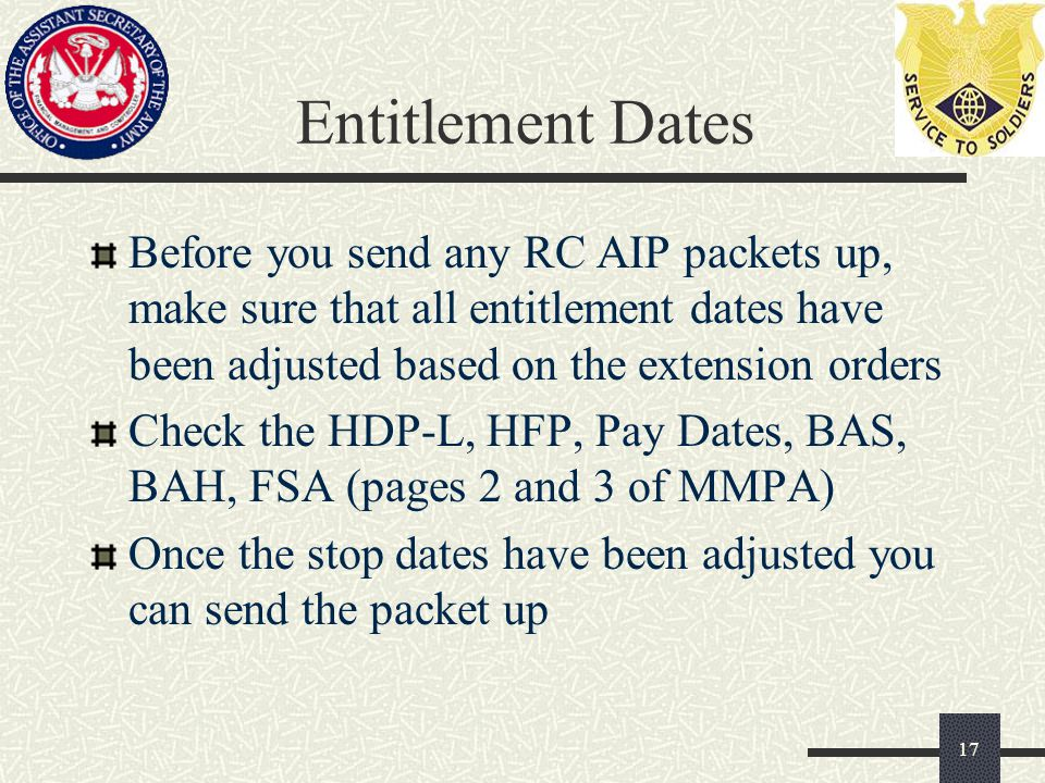 Entitlement Dates Before you send any RC AIP packets up, make sure that all entitlement dates have been adjusted based on the extension orders Check the HDP-L, HFP, Pay Dates, BAS, BAH, FSA (pages 2 and 3 of MMPA) Once the stop dates have been adjusted you can send the packet up 17
