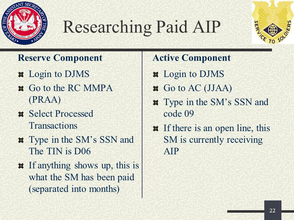 Researching Paid AIP Reserve Component Login to DJMS Go to the RC MMPA (PRAA) Select Processed Transactions Type in the SM's SSN and The TIN is D06 If
