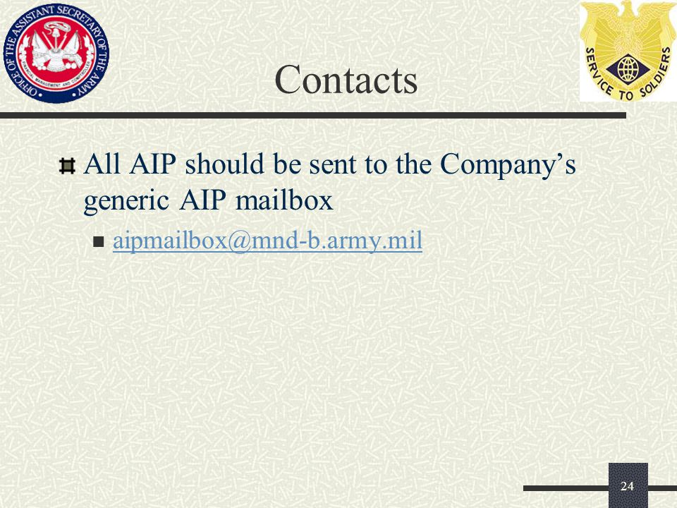 Contacts All AIP should be sent to the Company's generic AIP mailbox aipmailbox@mnd-b.army.mil 24